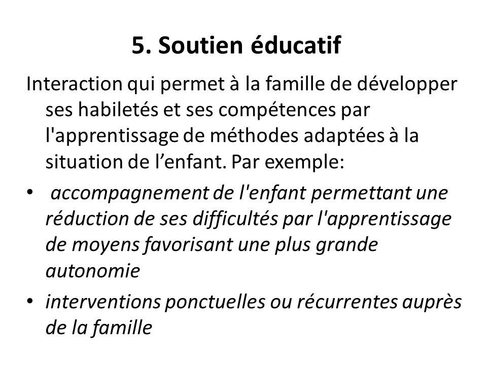 5. Soutien éducatif Interaction qui permet à la famille de développer ses habiletés et ses compétences par l'apprentissage de méthodes adaptées à la s