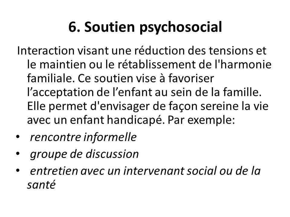 6. Soutien psychosocial Interaction visant une réduction des tensions et le maintien ou le rétablissement de l'harmonie familiale. Ce soutien vise à f