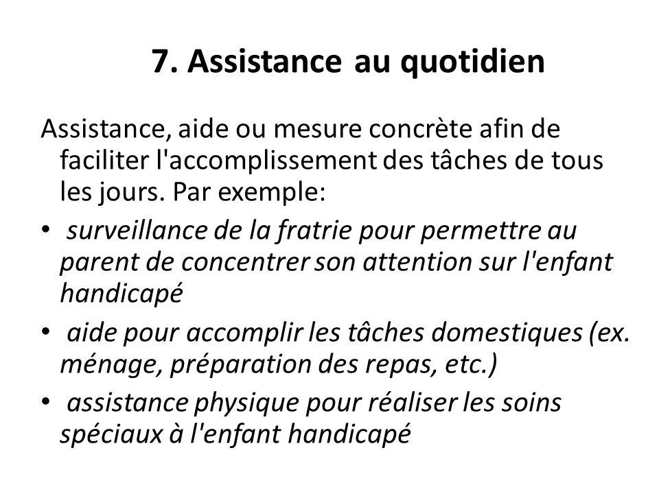 7. Assistance au quotidien Assistance, aide ou mesure concrète afin de faciliter l'accomplissement des tâches de tous les jours. Par exemple: surveill