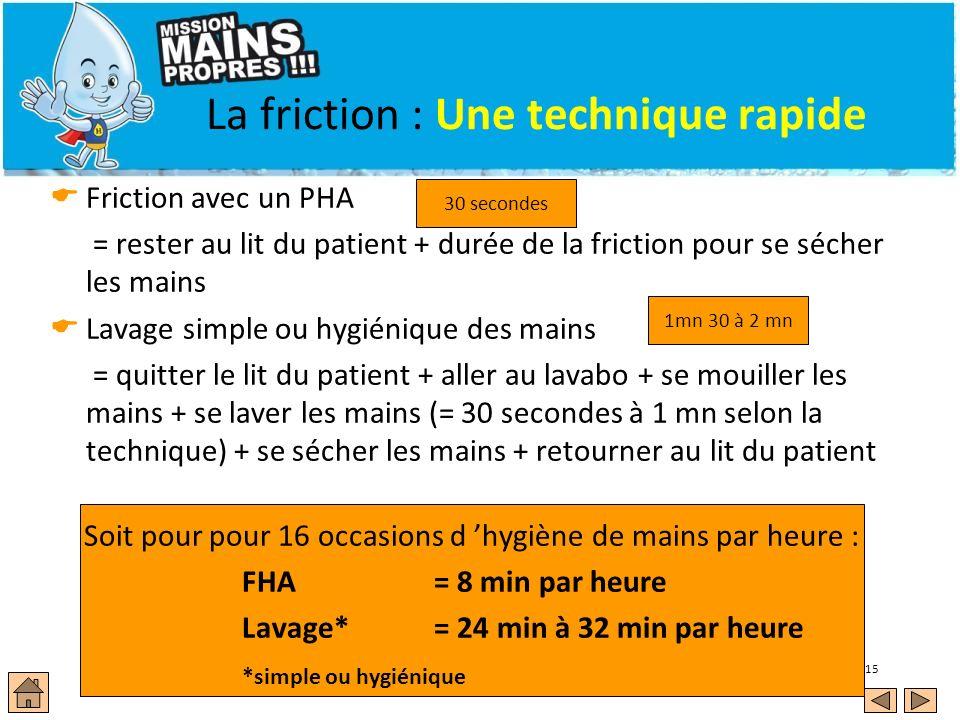 15 La friction : Une technique rapide Friction avec un PHA = rester au lit du patient + durée de la friction pour se sécher les mains Lavage simple ou