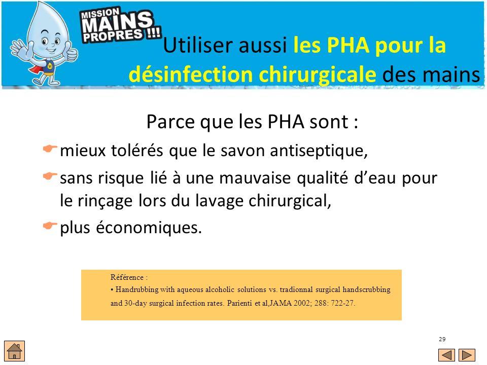 29 Utiliser aussi les PHA pour la désinfection chirurgicale des mains Parce que les PHA sont : mieux tolérés que le savon antiseptique, sans risque li