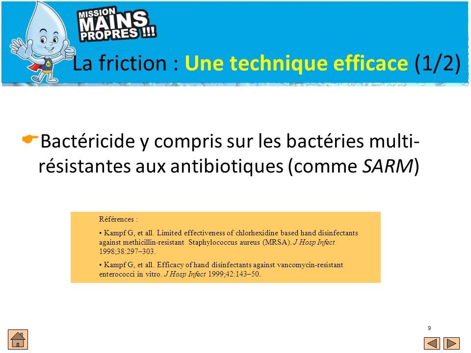 9 La friction : Une technique efficace (1/2) Bactéricide y compris sur les bactéries multi- résistantes aux antibiotiques (comme SARM) Références : Ka