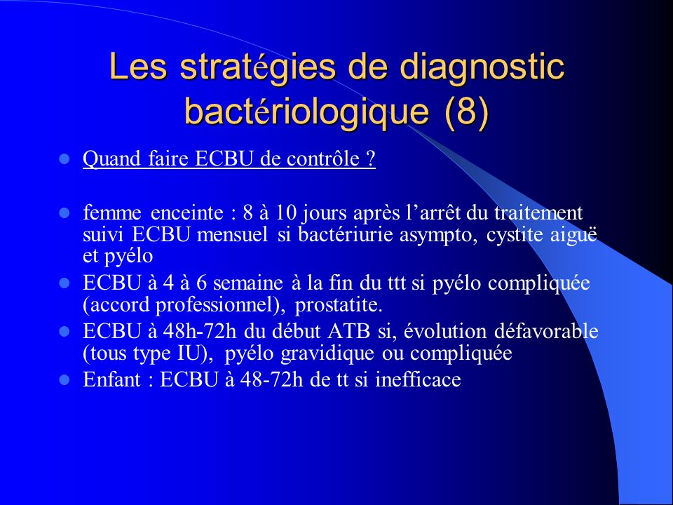 Les strat é gies de diagnostic bact é riologique (8) Quand faire ECBU de contrôle ? femme enceinte : 8 à 10 jours après larrêt du traitement suivi ECB