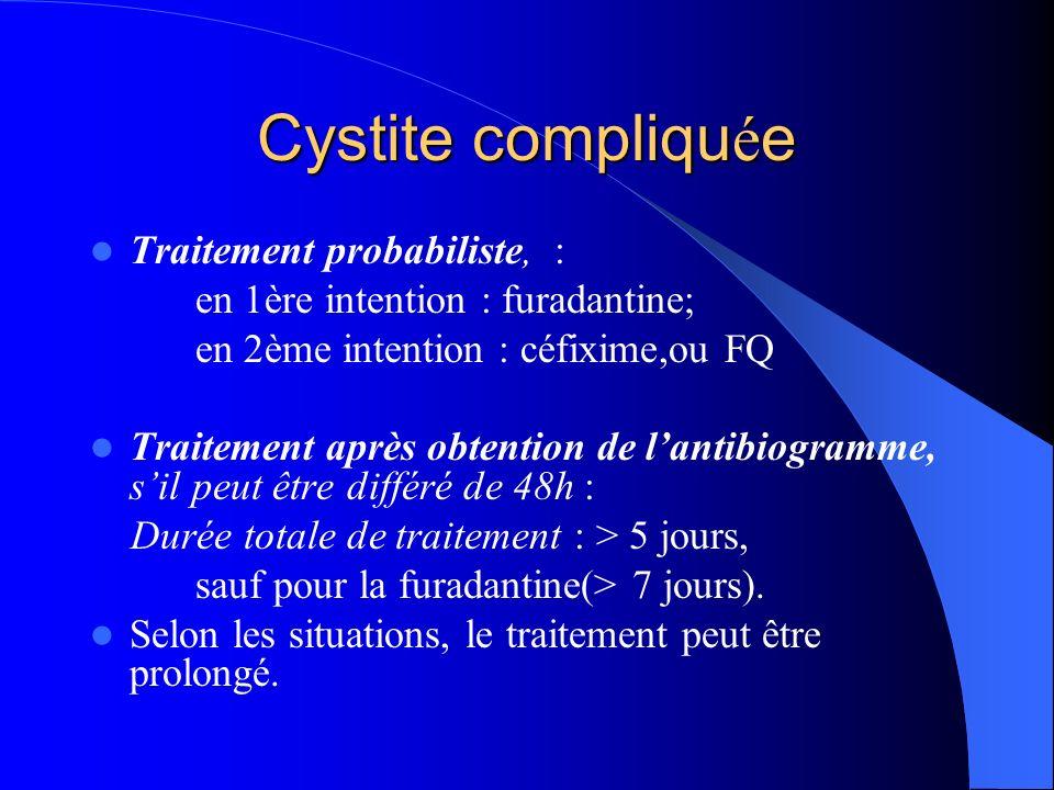 Cystite compliqu é e Traitement probabiliste, : en 1ère intention : furadantine; en 2ème intention : céfixime,ou FQ Traitement après obtention de lant