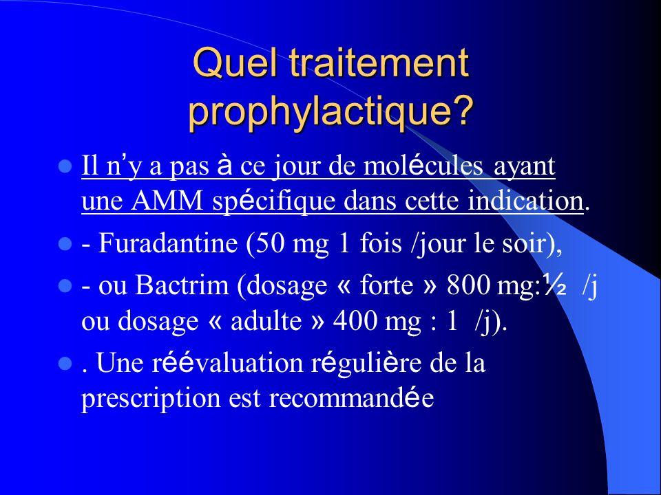 Quel traitement prophylactique? Il n y a pas à ce jour de mol é cules ayant une AMM sp é cifique dans cette indication. - Furadantine (50 mg 1 fois /j