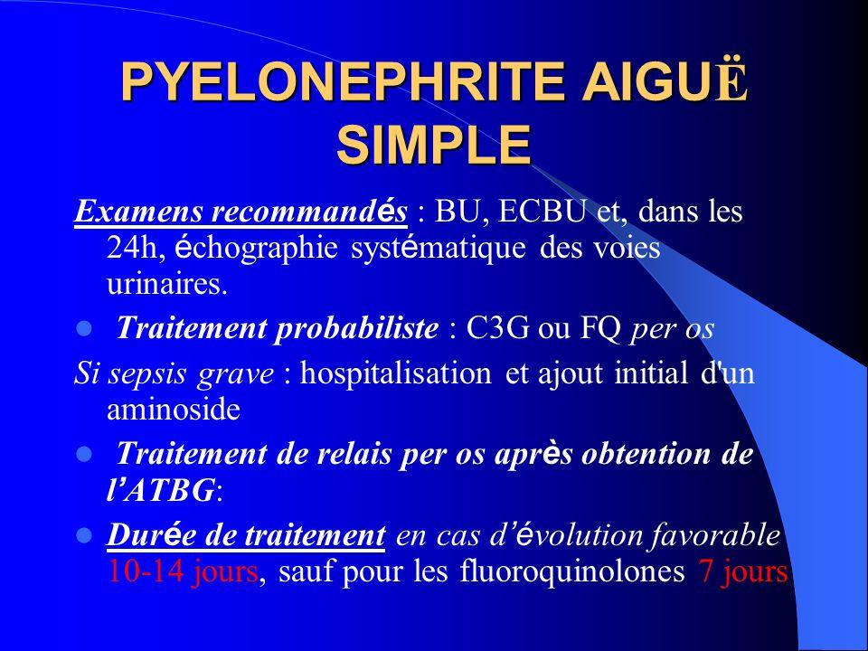 PYELONEPHRITE AIGU Ë SIMPLE Examens recommand é s : BU, ECBU et, dans les 24h, é chographie syst é matique des voies urinaires. Traitement probabilist
