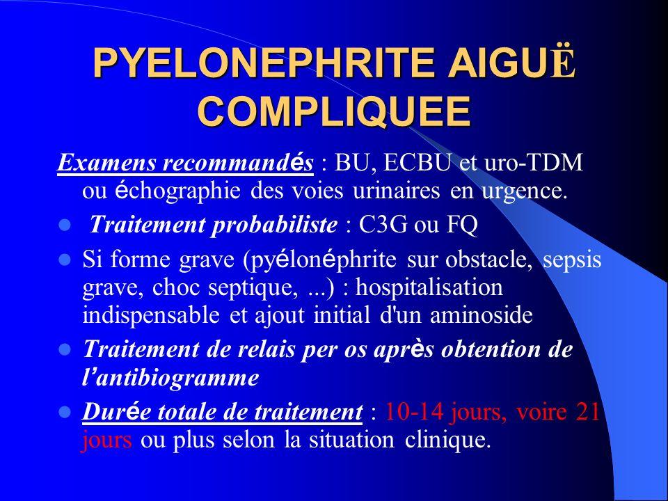 PYELONEPHRITE AIGU Ë COMPLIQUEE Examens recommand é s : BU, ECBU et uro-TDM ou é chographie des voies urinaires en urgence. Traitement probabiliste :