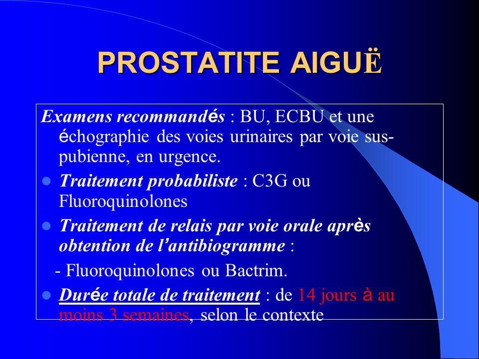 PROSTATITE AIGU Ë Examens recommand é s : BU, ECBU et une é chographie des voies urinaires par voie sus- pubienne, en urgence. Traitement probabiliste