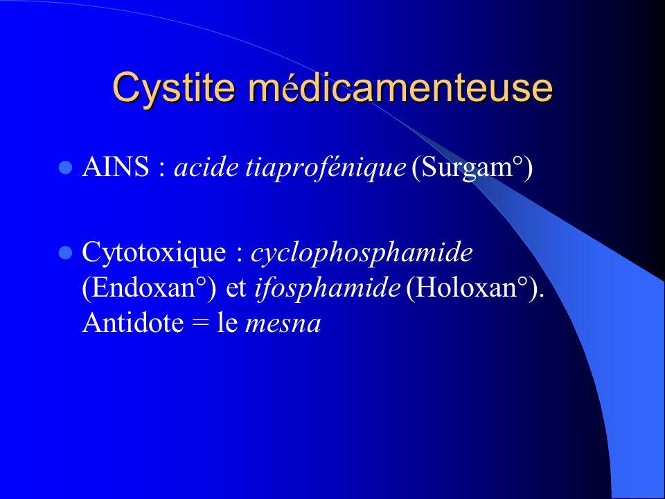 Cystite m é dicamenteuse AINS : acide tiaprofénique (Surgam°) Cytotoxique : cyclophosphamide (Endoxan°) et ifosphamide (Holoxan°). Antidote = le mesna