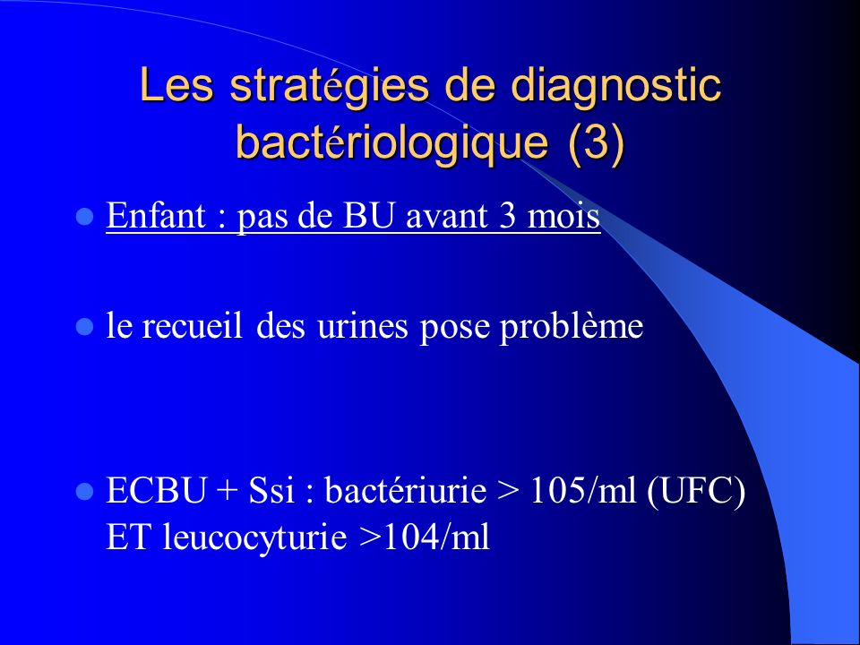 Les strat é gies de diagnostic bact é riologique (3) Enfant : pas de BU avant 3 mois le recueil des urines pose problème ECBU + Ssi : bactériurie > 10