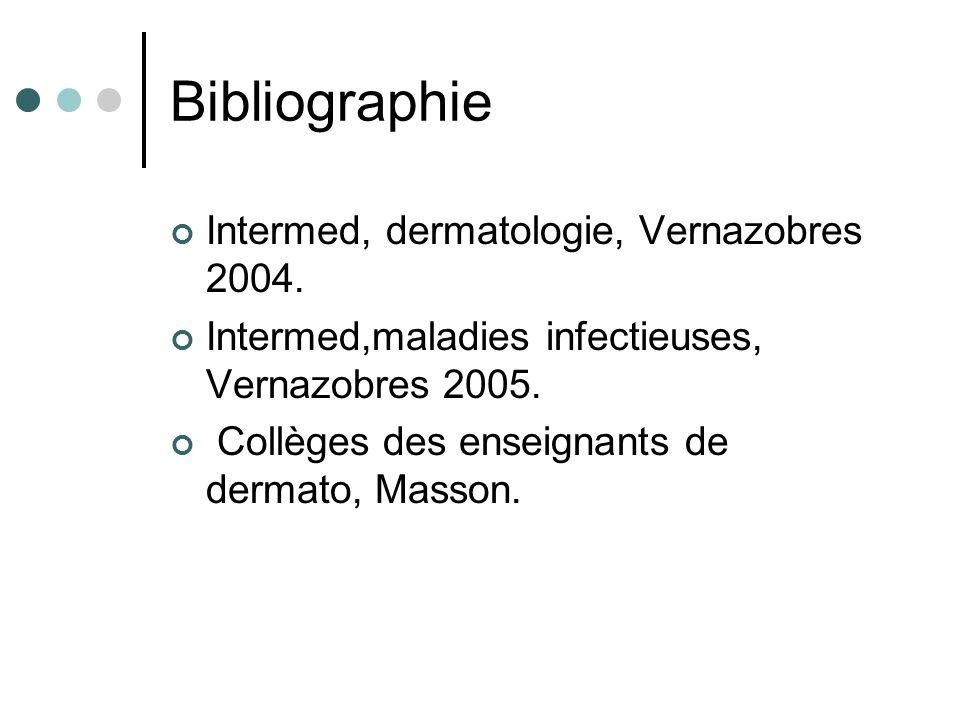 Bibliographie Intermed, dermatologie, Vernazobres 2004. Intermed,maladies infectieuses, Vernazobres 2005. Collèges des enseignants de dermato, Masson.