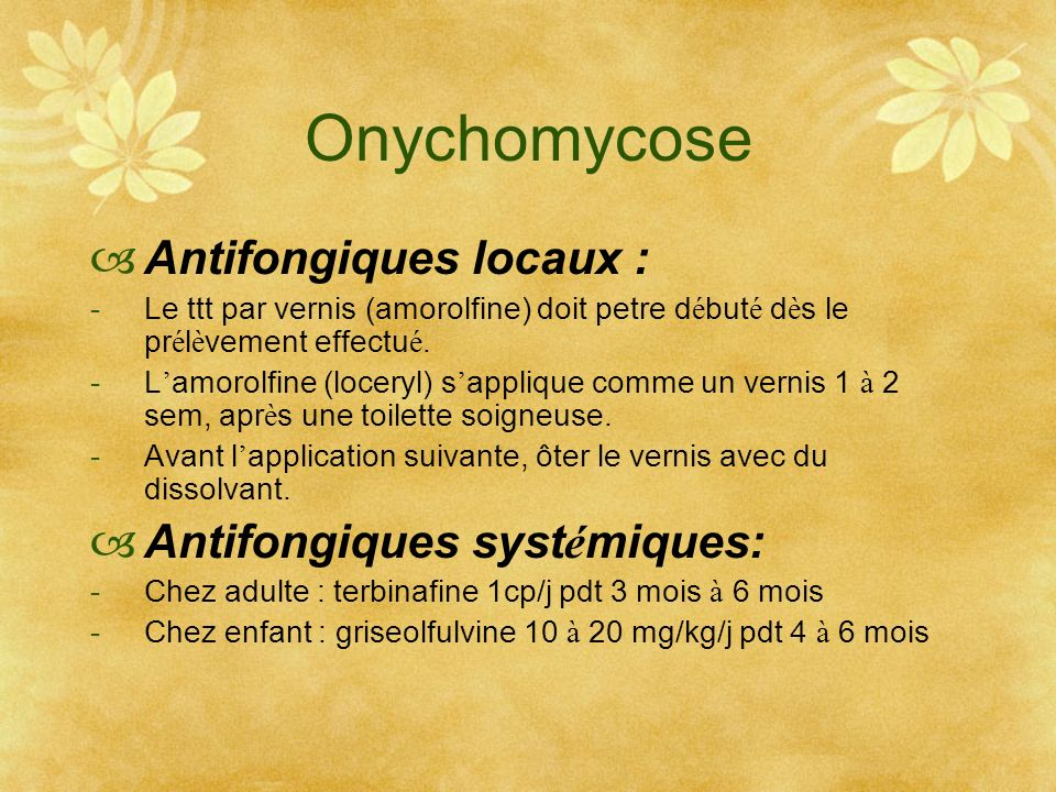 Onychomycose Antifongiques locaux : -Le ttt par vernis (amorolfine) doit petre d é but é d è s le pr é l è vement effectu é. -L amorolfine (loceryl) s