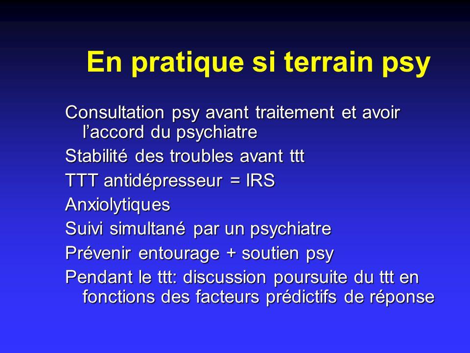 En pratique si terrain psy Consultation psy avant traitement et avoir laccord du psychiatre Stabilité des troubles avant ttt TTT antidépresseur = IRS