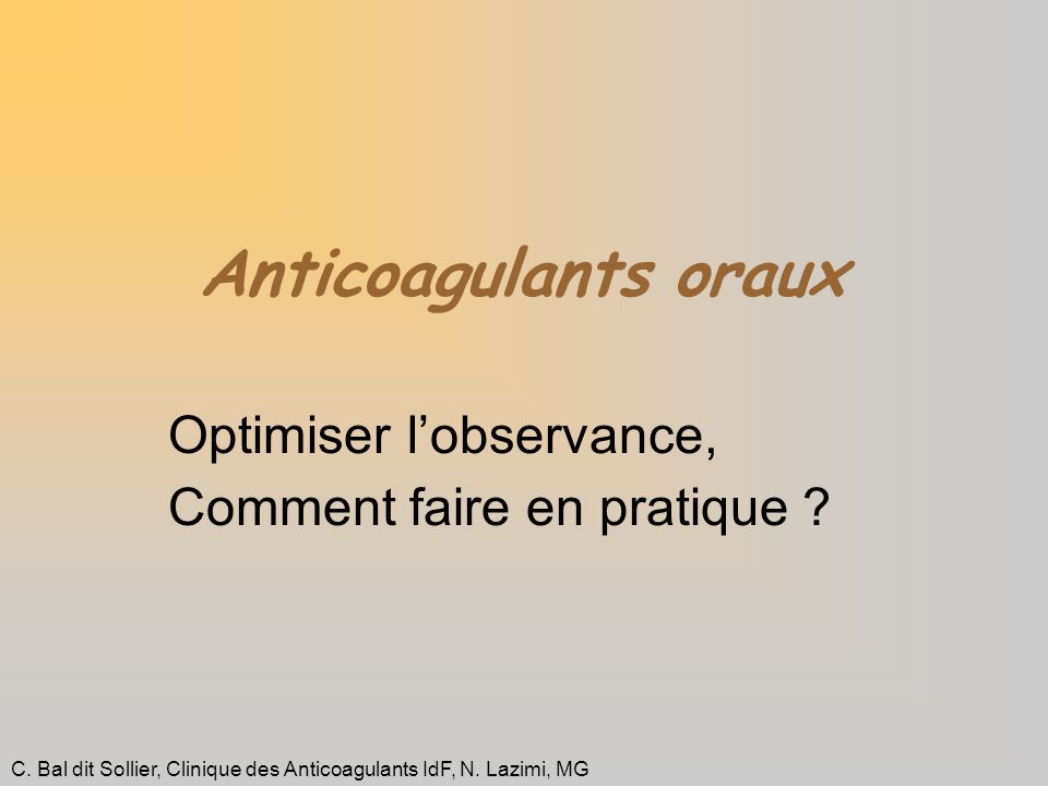 Anticoagulants oraux Optimiser lobservance, Comment faire en pratique ? C. Bal dit Sollier, Clinique des Anticoagulants IdF, N. Lazimi, MG