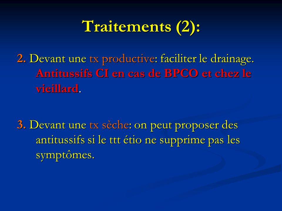 Traitements (2): 2. Devant une tx productive: faciliter le drainage. Antitussifs CI en cas de BPCO et chez le vieillard. 3. Devant une tx sèche: on pe
