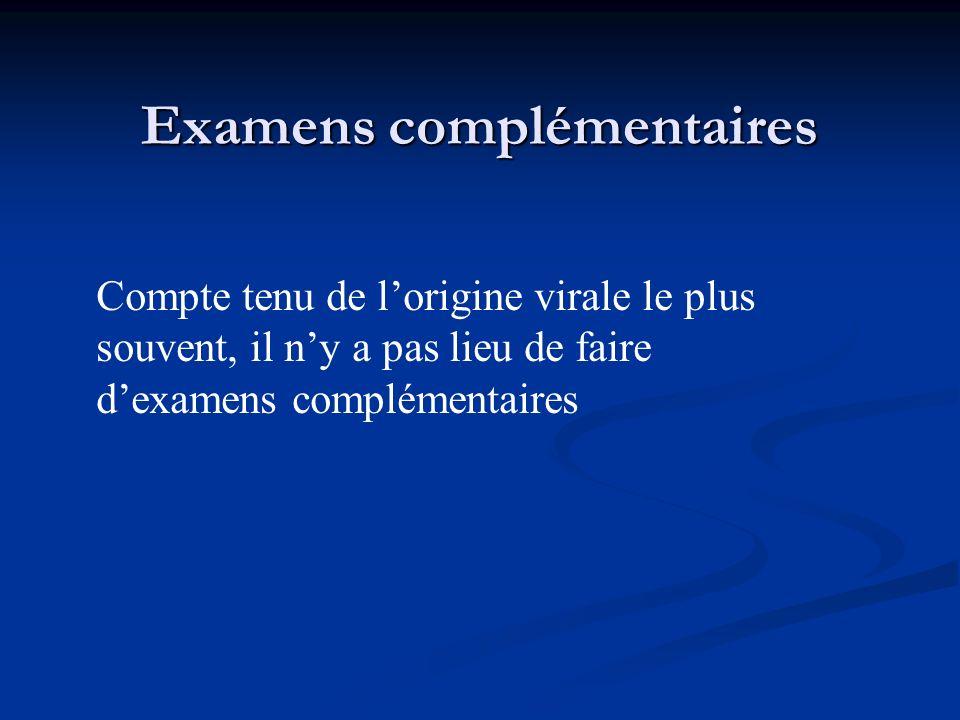 Examens complémentaires Compte tenu de lorigine virale le plus souvent, il ny a pas lieu de faire dexamens complémentaires