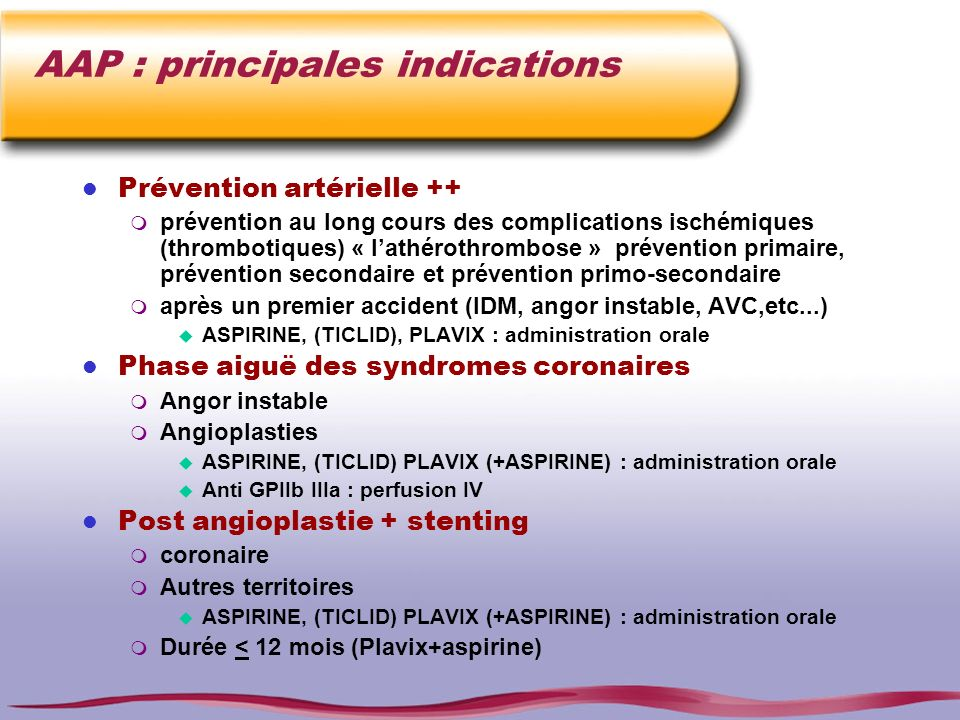 AAP : principales indications l Prévention artérielle ++ m prévention au long cours des complications ischémiques (thrombotiques) « lathérothrombose »