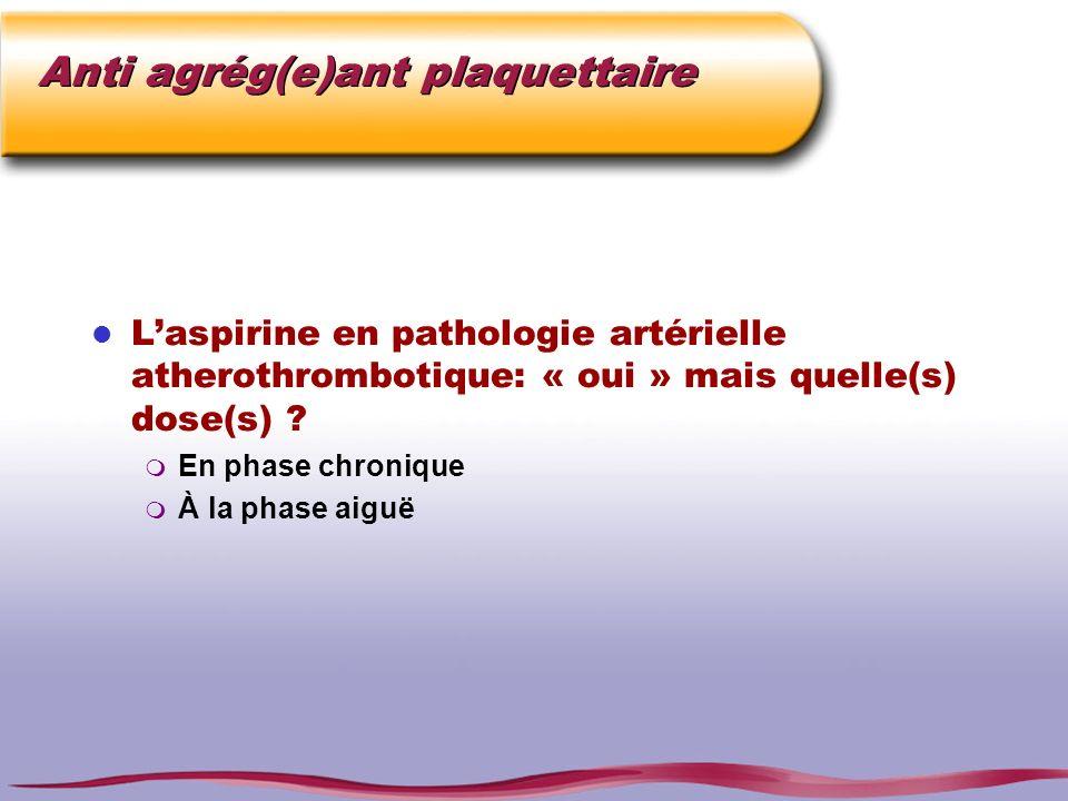 Anti agrég(e)ant plaquettaire l Laspirine en pathologie artérielle atherothrombotique: « oui » mais quelle(s) dose(s) ? m En phase chronique m À la ph