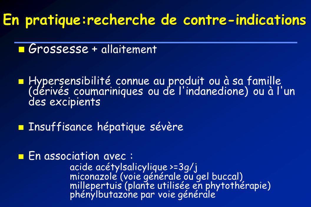 En pratique:recherche de contre-indications Grossesse + allaitement Hypersensibilité connue au produit ou à sa famille (dérivés coumariniques ou de l'