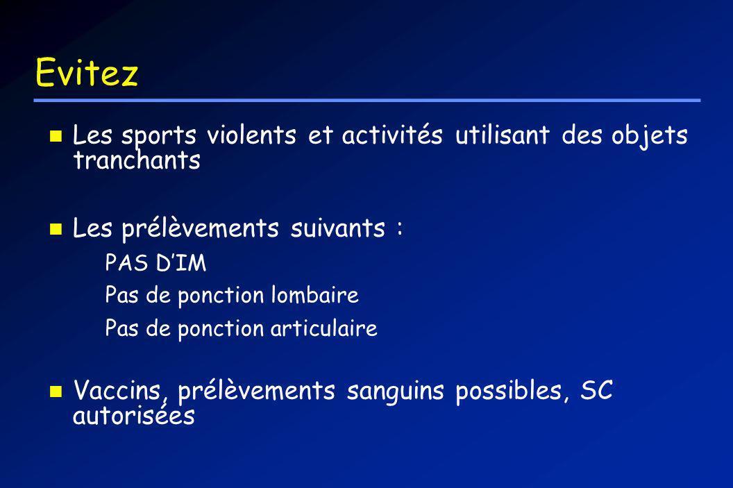 Evitez Les sports violents et activités utilisant des objets tranchants Les prélèvements suivants : PAS DIM Pas de ponction lombaire Pas de ponction a