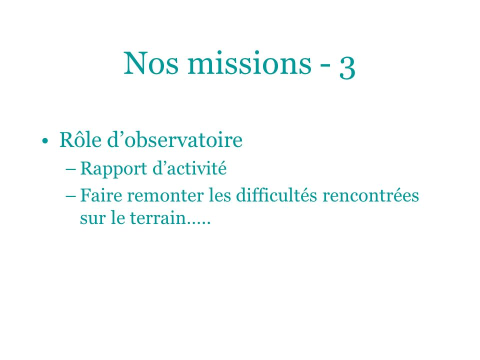 Nos missions - 3 Rôle dobservatoire –Rapport dactivité –Faire remonter les difficultés rencontrées sur le terrain…..
