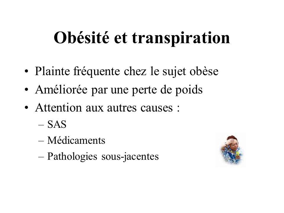 Obésité et transpiration Plainte fréquente chez le sujet obèse Améliorée par une perte de poids Attention aux autres causes : –SAS –Médicaments –Patho