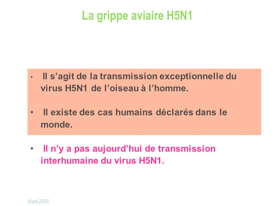 La grippe aviaire H5N1 Il sagit de la transmission exceptionnelle du virus H5N1 de loiseau à lhomme. Il existe des cas humains déclarés dans le monde.