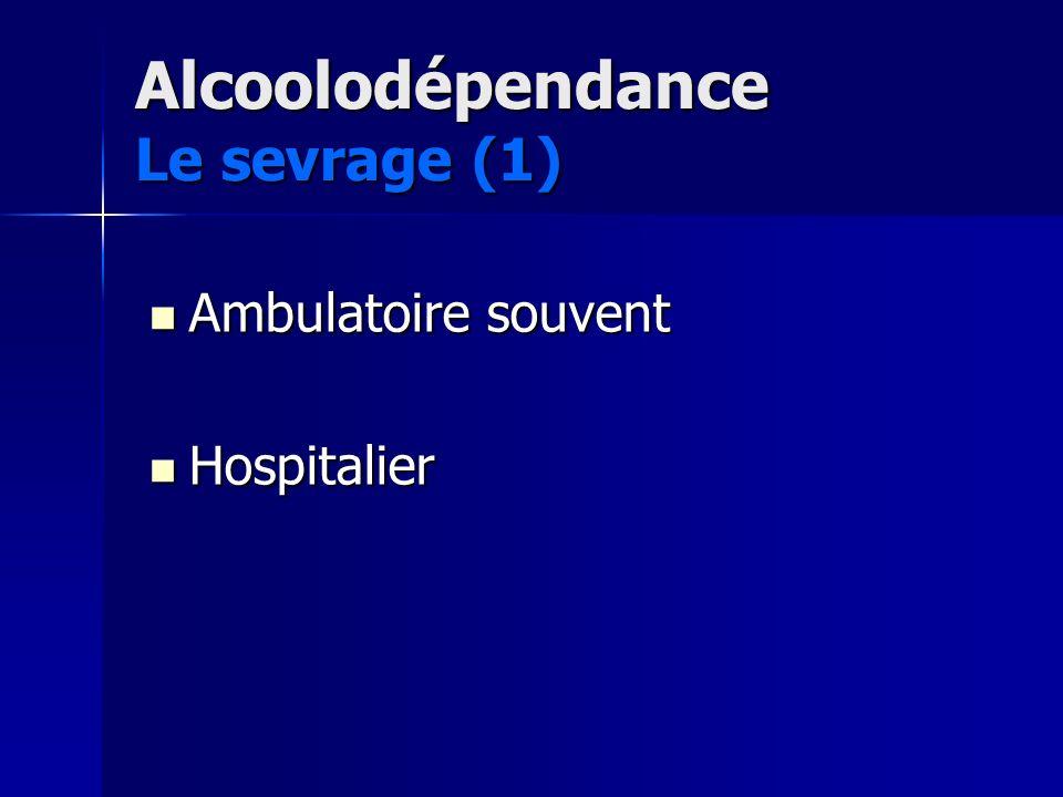 Alcoolodépendance Le sevrage (1) Ambulatoire souvent Ambulatoire souvent Hospitalier Hospitalier