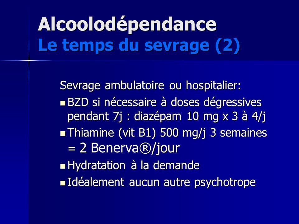 Alcoolodépendance Le temps du sevrage (2) Sevrage ambulatoire ou hospitalier: BZD si nécessaire à doses dégressives pendant 7j : diazépam 10 mg x 3 à