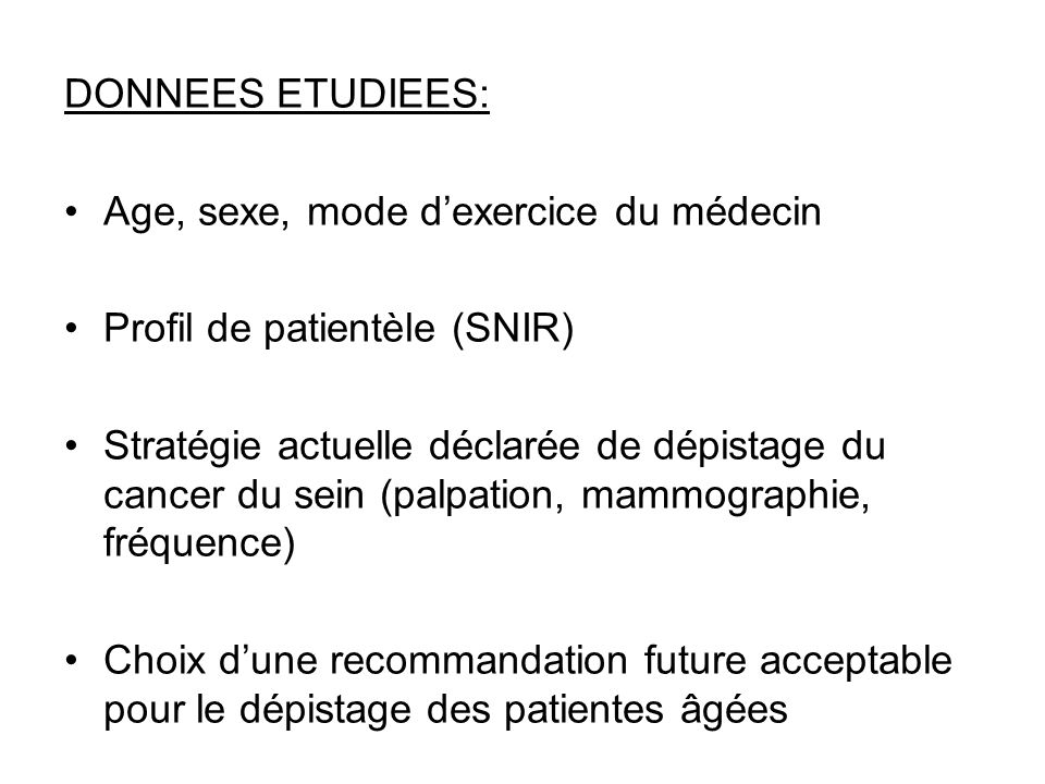 DONNEES ETUDIEES: Age, sexe, mode dexercice du médecin Profil de patientèle (SNIR) Stratégie actuelle déclarée de dépistage du cancer du sein (palpation, mammographie, fréquence) Choix dune recommandation future acceptable pour le dépistage des patientes âgées