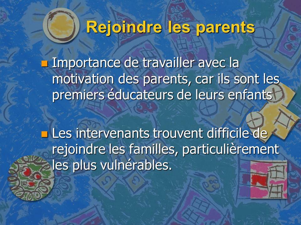 Rejoindre les parents n Importance de travailler avec la motivation des parents, car ils sont les premiers éducateurs de leurs enfants n Les intervenants trouvent difficile de rejoindre les familles, particulièrement les plus vulnérables.