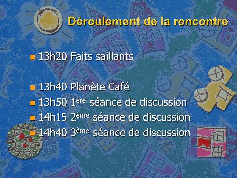 Déroulement de la rencontre n 13h20 Faits saillants n 13h40 Planète Café n 13h50 1 ère séance de discussion n 14h15 2 ème séance de discussion n 14h40 3 ème séance de discussion