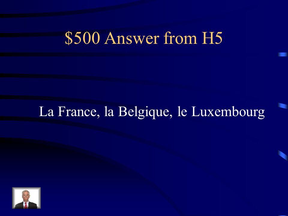 $500 Question from H5 Nommez les trois pays de lU.E. qui ont le français comme langue officielle.