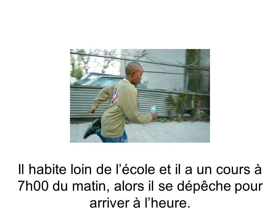 Il habite loin de lécole et il a un cours à 7h00 du matin, alors il se dépêche pour arriver à lheure.