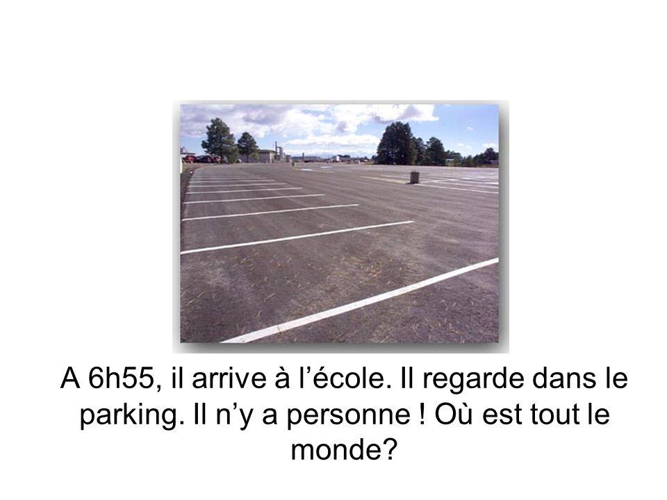 A 6h55, il arrive à lécole. Il regarde dans le parking. Il ny a personne ! Où est tout le monde?