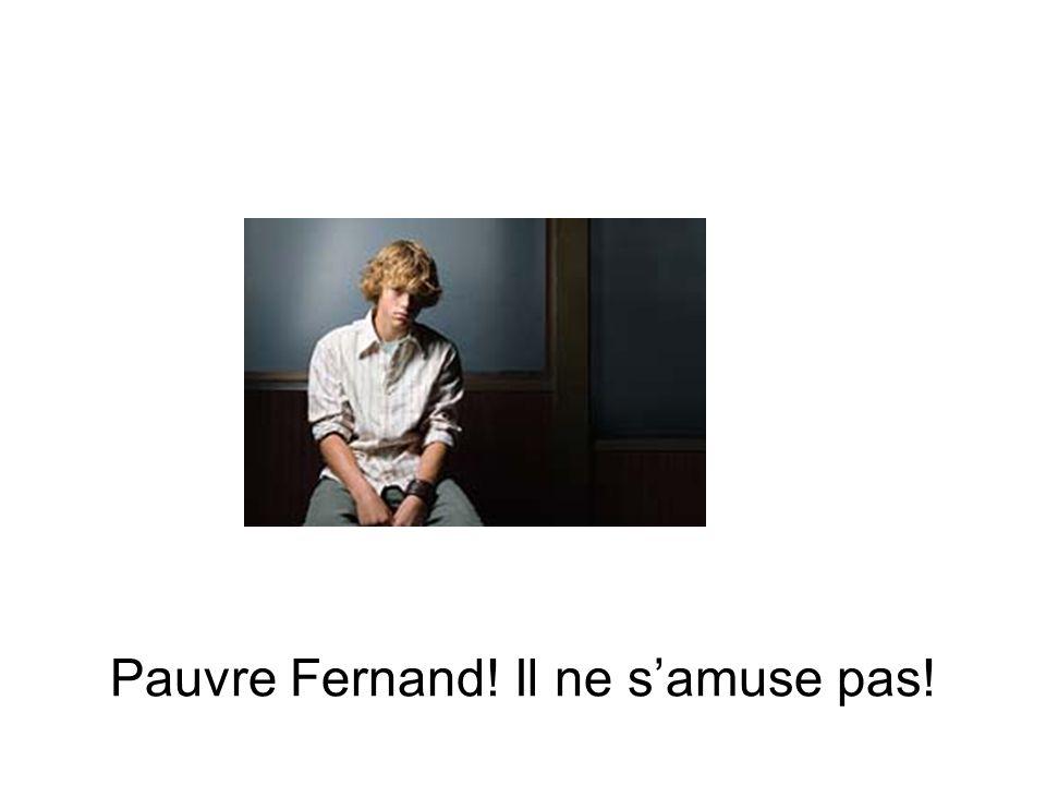 Pauvre Fernand! Il ne samuse pas!