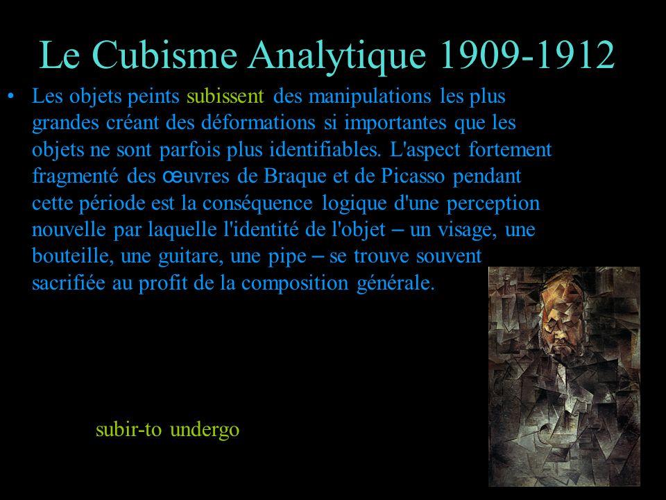 Le Cubisme Analytique 1909-1912 Les objets peints subissent des manipulations les plus grandes créant des déformations si importantes que les objets n