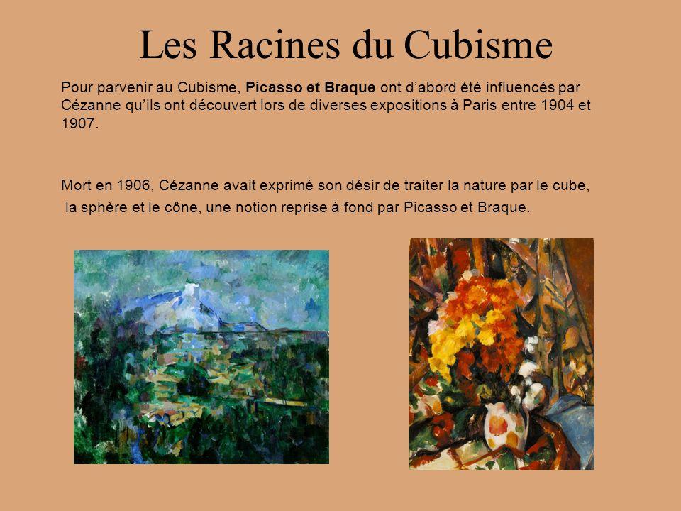 Les Racines du Cubisme Pour parvenir au Cubisme, Picasso et Braque ont dabord été influencés par Cézanne quils ont découvert lors de diverses expositi