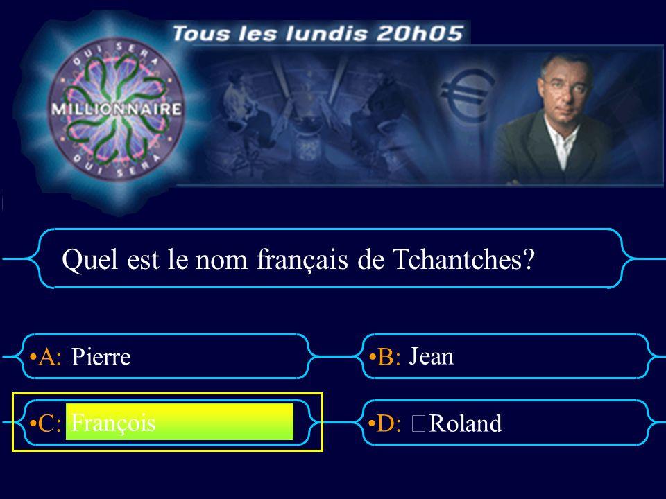 A:B: D:C: Quel est le nom français de Tchantches? Pierre Jean Roland François