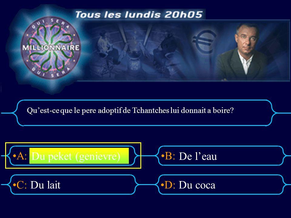 A:B: D:C: Quest-ce que le pere adoptif de Tchantches lui donnait a boire.