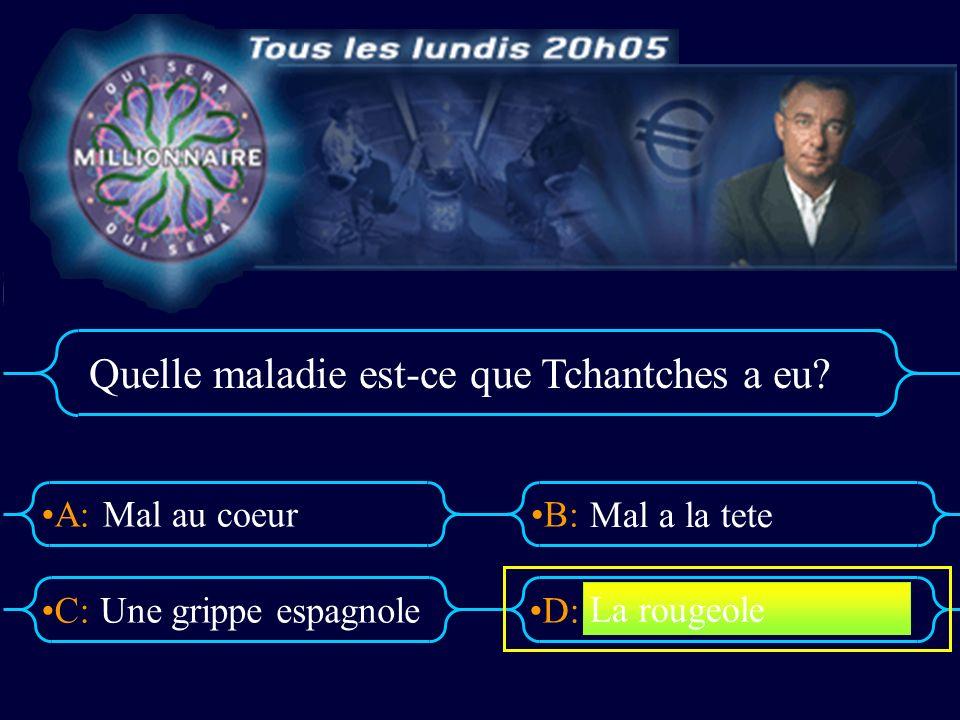 A:B: D:C: Quelle maladie est-ce que Tchantches a eu.