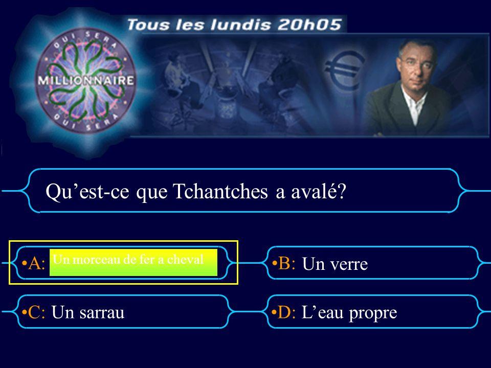 A:B: D:C: Quest-ce que Tchantches a avalé? Un sarrauLeau propre Un morceau de fer a cheval Un verre
