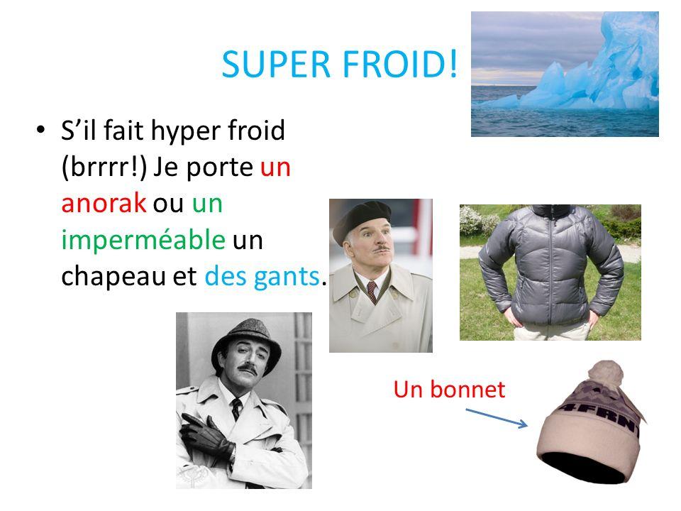 SUPER FROID! Sil fait hyper froid (brrrr!) Je porte un anorak ou un imperméable un chapeau et des gants. Un bonnet