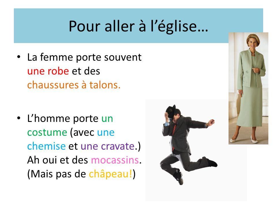 Pour aller à léglise… La femme porte souvent une robe et des chaussures à talons. Lhomme porte un costume (avec une chemise et une cravate.) Ah oui et