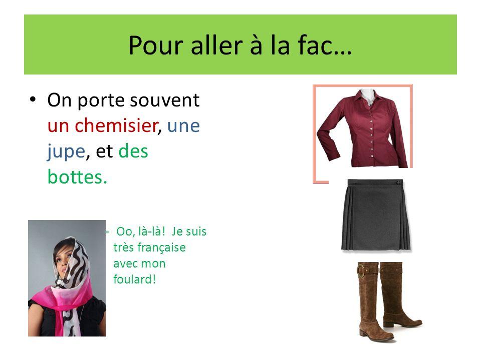 Pour aller à la fac… On porte souvent un chemisier, une jupe, et des bottes. – Oo, là-là! Je suis très française avec mon foulard!