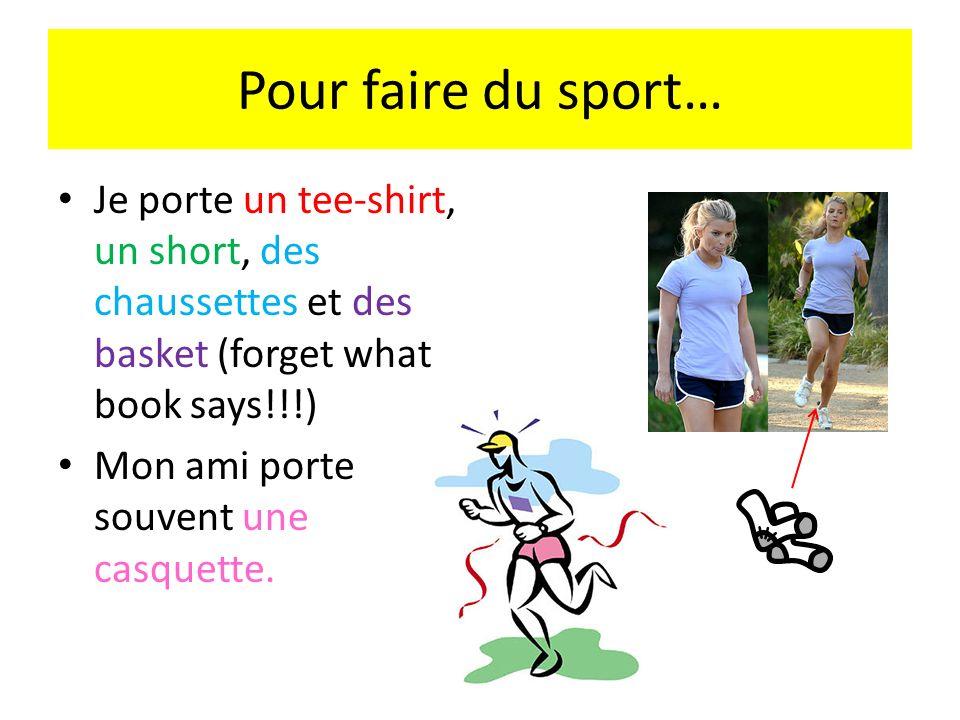 Pour faire du sport… Je porte un tee-shirt, un short, des chaussettes et des basket (forget what book says!!!) Mon ami porte souvent une casquette.