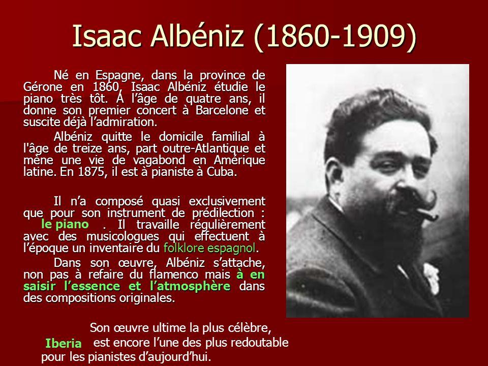 Isaac Albéniz (1860-1909) Né en Espagne, dans la province de Gérone en 1860, Isaac Albéniz étudie le piano très tôt.