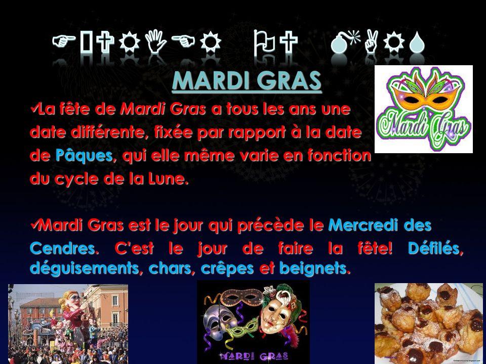 MARDI GRAS La fête de Mardi Gras a tous les ans une La fête de Mardi Gras a tous les ans une date différente, fixée par rapport à la date de Pâques, qui elle même varie en fonction du cycle de la Lune.