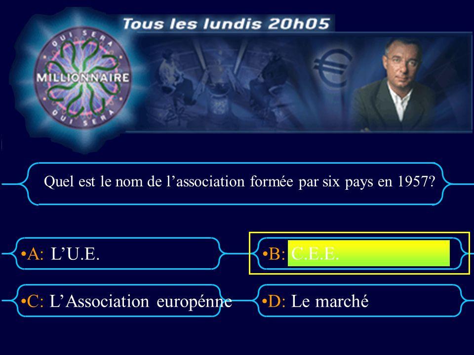 A:B: D:C: Quel est le nom de lassociation formée par six pays en 1957.