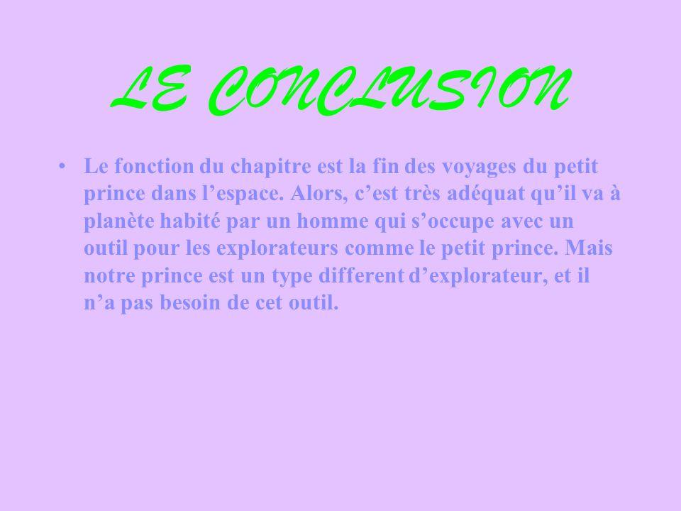 LE CONCLUSION Le fonction du chapitre est la fin des voyages du petit prince dans lespace. Alors, cest très adéquat quil va à planète habité par un ho